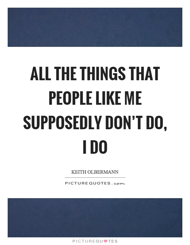 All the things that people like me supposedly don't do, I do Picture Quote #1