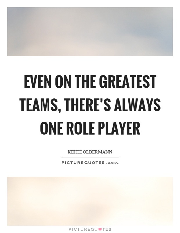 Even on the greatest teams, there's always one role player Picture Quote #1