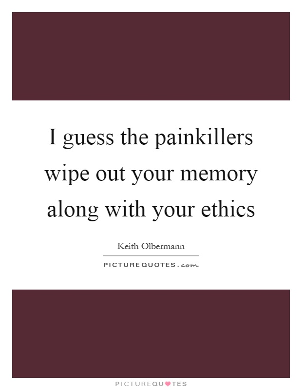 I guess the painkillers wipe out your memory along with your ethics Picture Quote #1