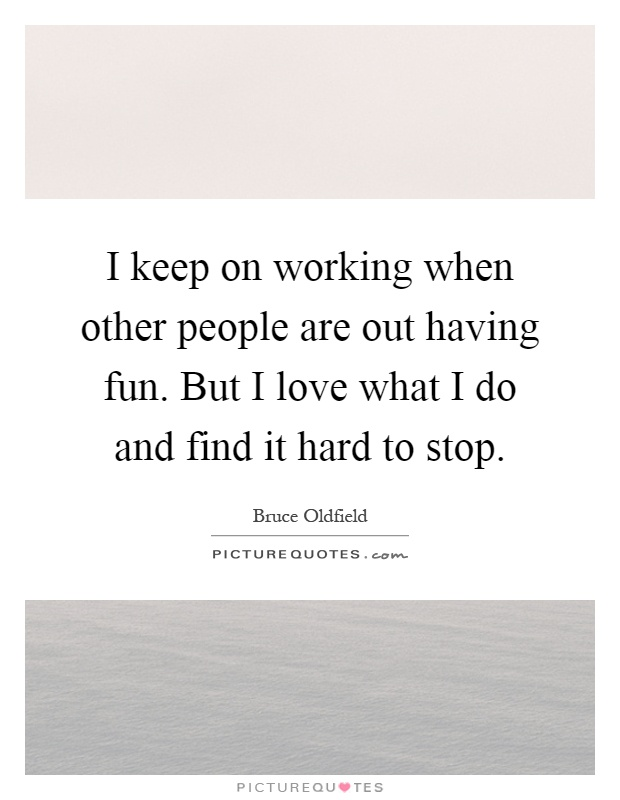 I keep on working when other people are out having fun. But I love what I do and find it hard to stop Picture Quote #1