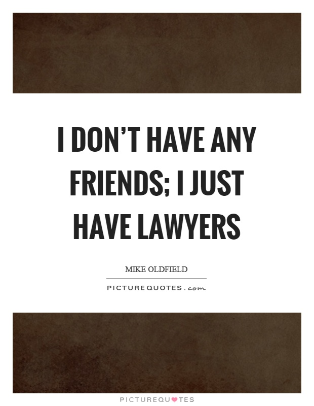 I don't have any friends; I just have lawyers | Picture Quotes