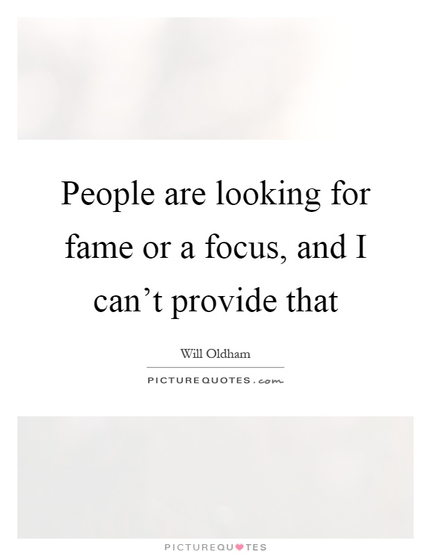 People are looking for fame or a focus, and I can't provide that Picture Quote #1
