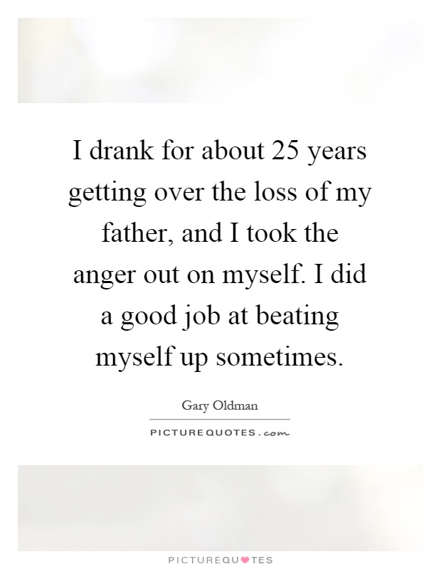 I drank for about 25 years getting over the loss of my father, and I took the anger out on myself. I did a good job at beating myself up sometimes Picture Quote #1
