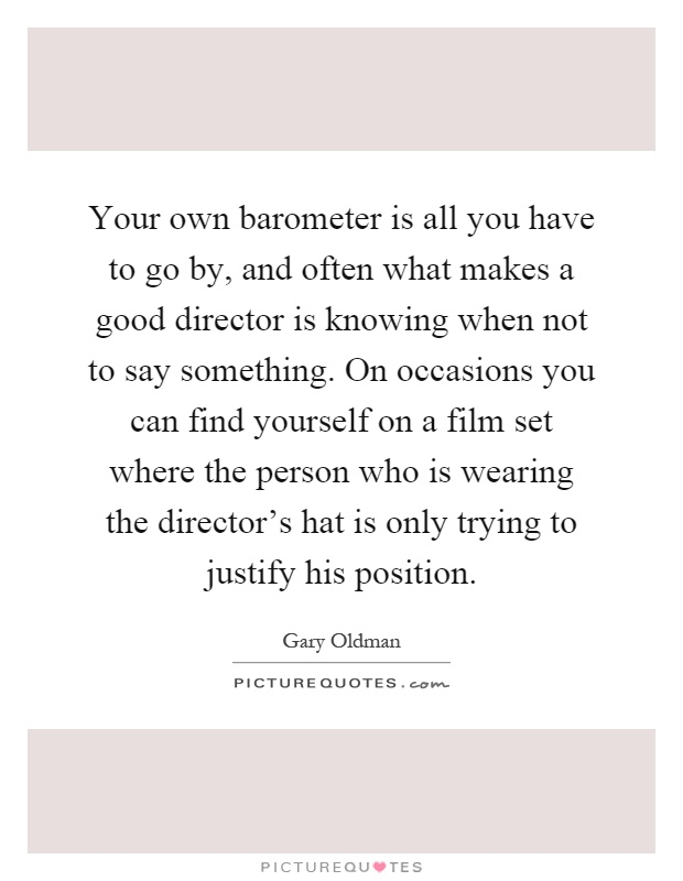 Your own barometer is all you have to go by, and often what makes a good director is knowing when not to say something. On occasions you can find yourself on a film set where the person who is wearing the director's hat is only trying to justify his position Picture Quote #1
