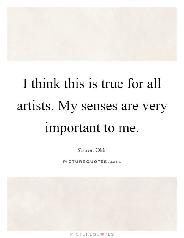 I think this is true for all artists. My senses are very important to me Picture Quote #1