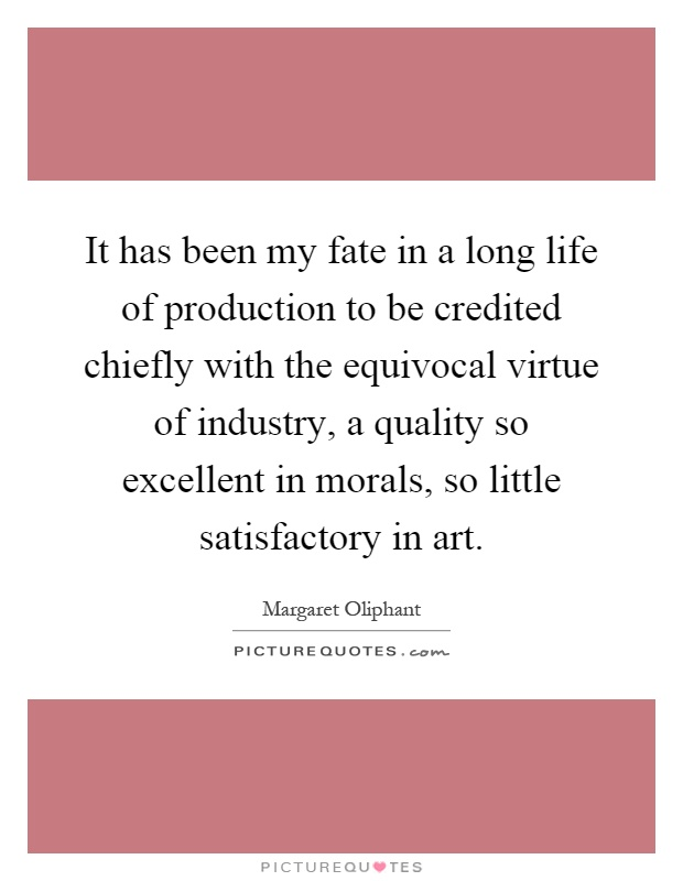 It has been my fate in a long life of production to be credited chiefly with the equivocal virtue of industry, a quality so excellent in morals, so little satisfactory in art Picture Quote #1