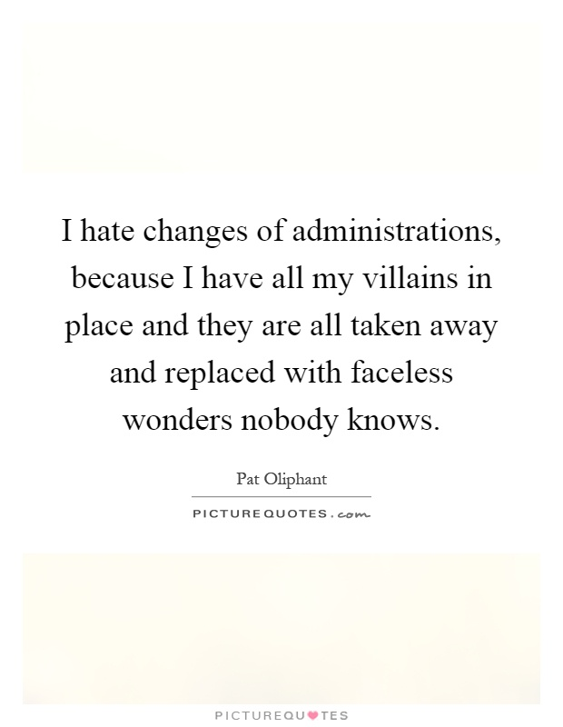 I hate changes of administrations, because I have all my villains in place and they are all taken away and replaced with faceless wonders nobody knows Picture Quote #1