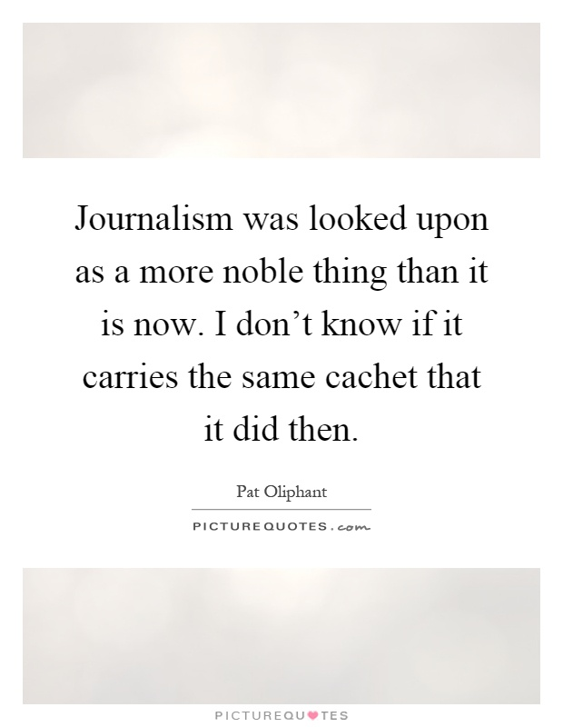 Journalism was looked upon as a more noble thing than it is now. I don't know if it carries the same cachet that it did then Picture Quote #1