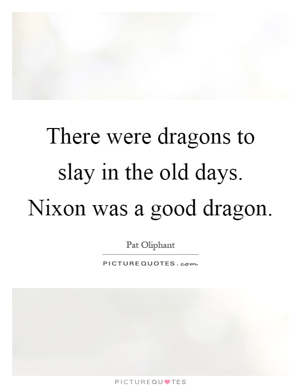 There were dragons to slay in the old days. Nixon was a good dragon Picture Quote #1