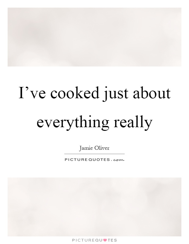I've cooked just about everything really Picture Quote #1