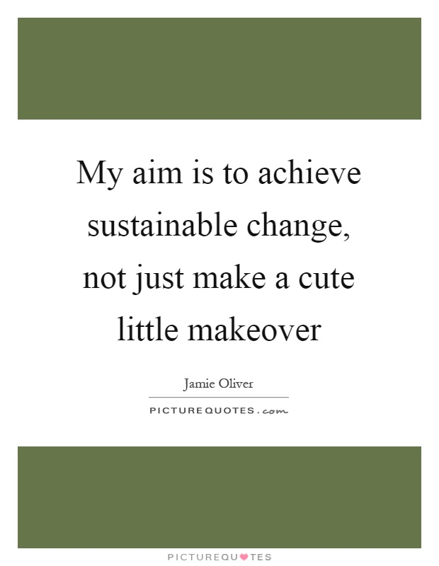 My aim is to achieve sustainable change, not just make a cute little makeover Picture Quote #1
