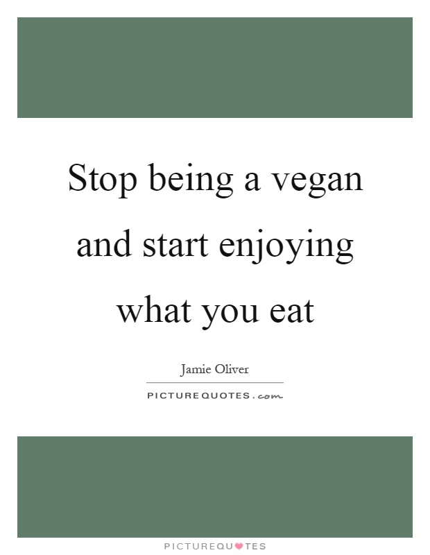 Stop being a vegan and start enjoying what you eat Picture Quote #1