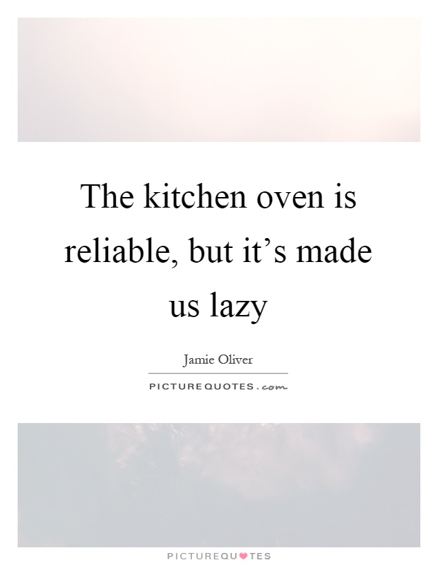 The kitchen oven is reliable, but it's made us lazy Picture Quote #1