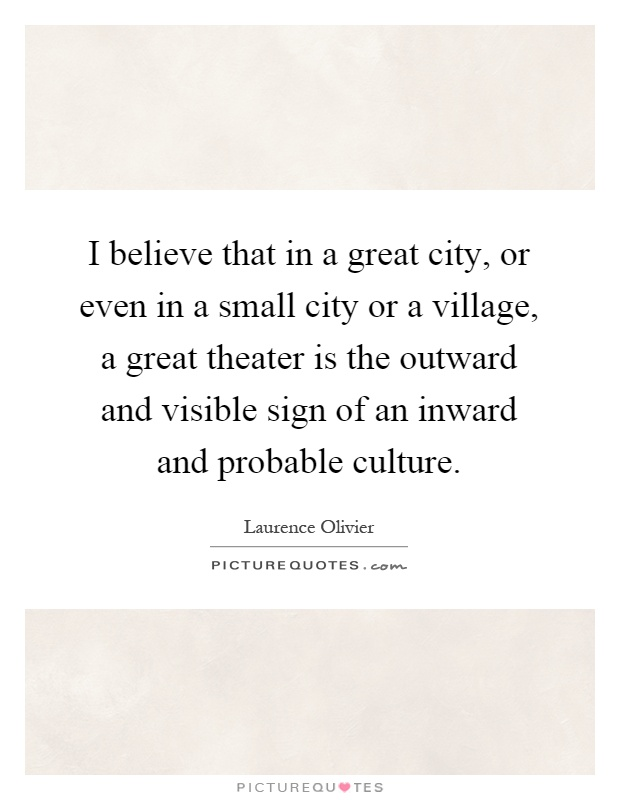 I believe that in a great city, or even in a small city or a village, a great theater is the outward and visible sign of an inward and probable culture Picture Quote #1