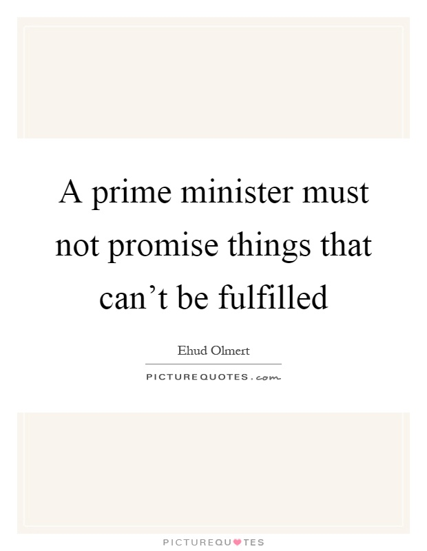 A prime minister must not promise things that can't be fulfilled Picture Quote #1
