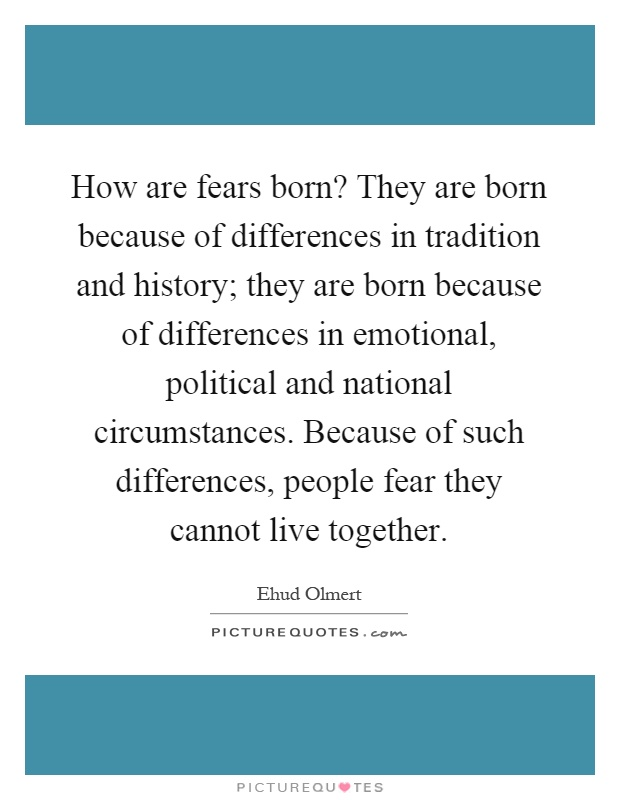 How are fears born? They are born because of differences in tradition and history; they are born because of differences in emotional, political and national circumstances. Because of such differences, people fear they cannot live together Picture Quote #1