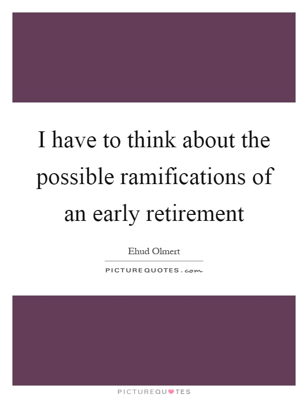 I have to think about the possible ramifications of an early retirement Picture Quote #1