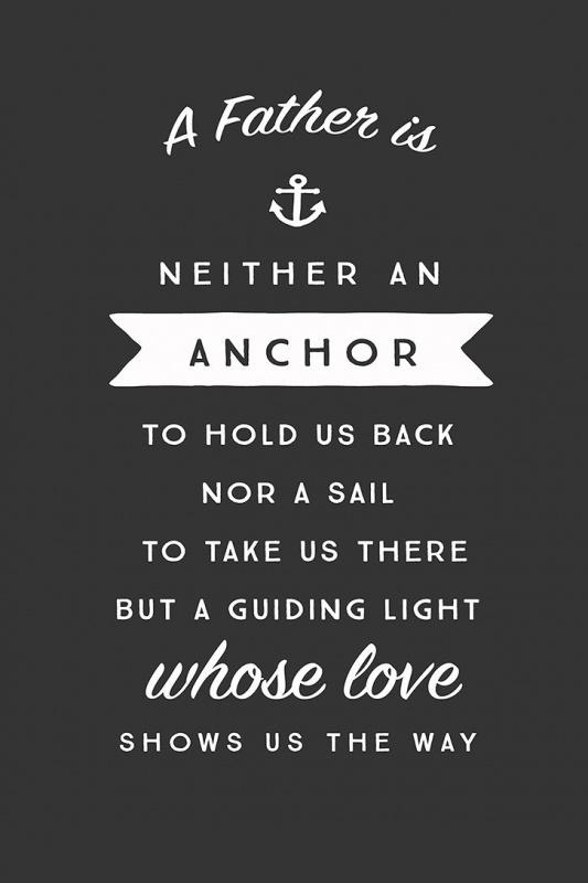A father is neither an anchor to hold us back, nor a sail to take us there, but a guiding light whose love shows us the way Picture Quote #1