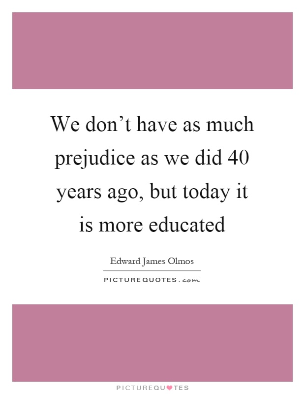 We don't have as much prejudice as we did 40 years ago, but today it is more educated Picture Quote #1