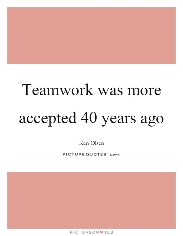 Teamwork was more accepted 40 years ago Picture Quote #1