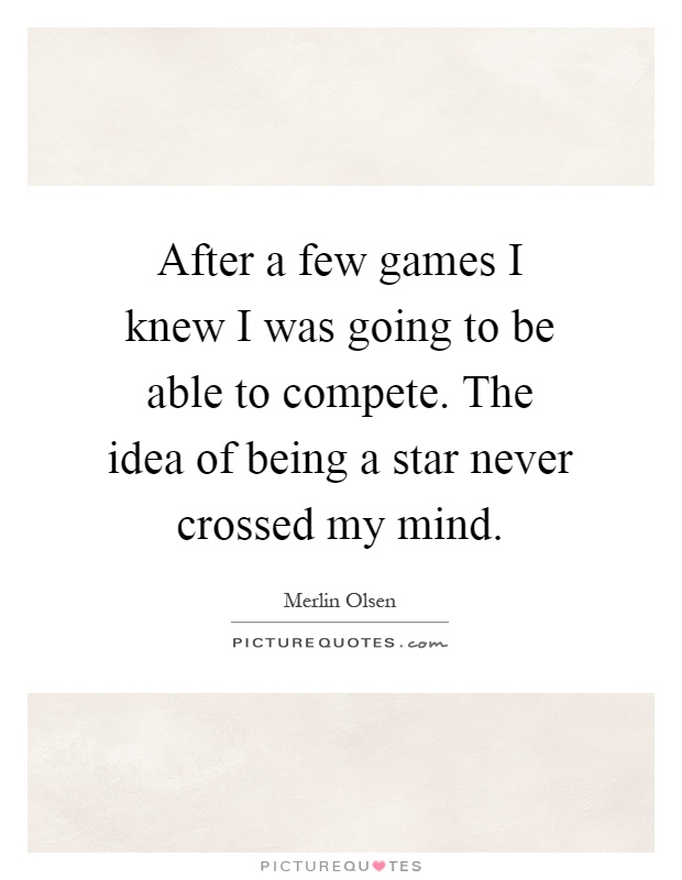 After a few games I knew I was going to be able to compete. The idea of being a star never crossed my mind Picture Quote #1