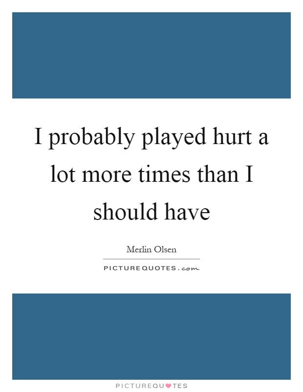 I probably played hurt a lot more times than I should have Picture Quote #1