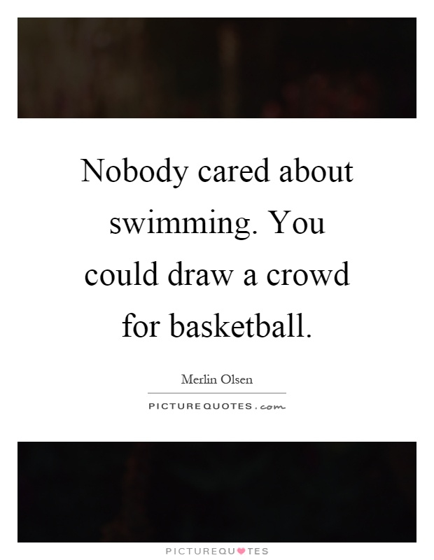 Nobody cared about swimming. You could draw a crowd for basketball Picture Quote #1