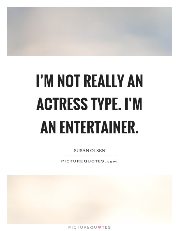 I'm not really an actress type. I'm an entertainer Picture Quote #1