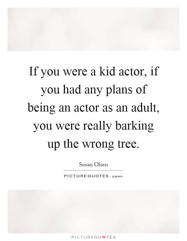 If you were a kid actor, if you had any plans of being an actor as an adult, you were really barking up the wrong tree Picture Quote #1