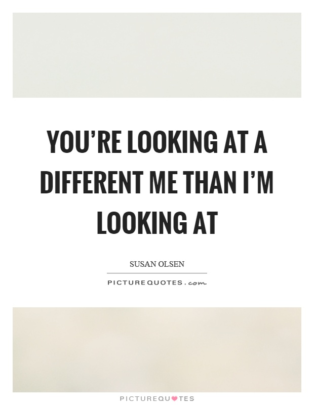 You're looking at a different me than I'm looking at Picture Quote #1
