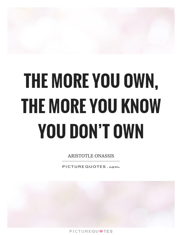 The more you own, the more you know you don't own Picture Quote #1