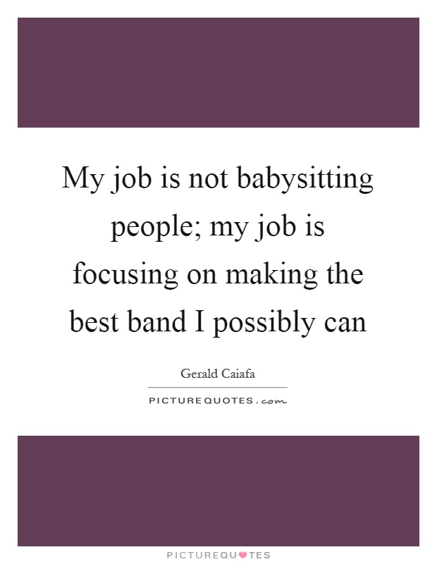 My job is not babysitting people; my job is focusing on making the best band I possibly can Picture Quote #1