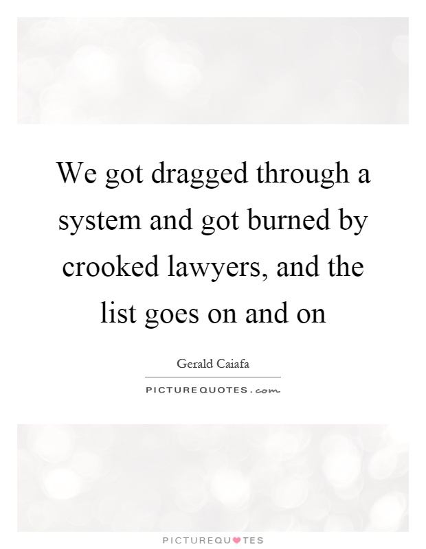 We got dragged through a system and got burned by crooked lawyers, and the list goes on and on Picture Quote #1