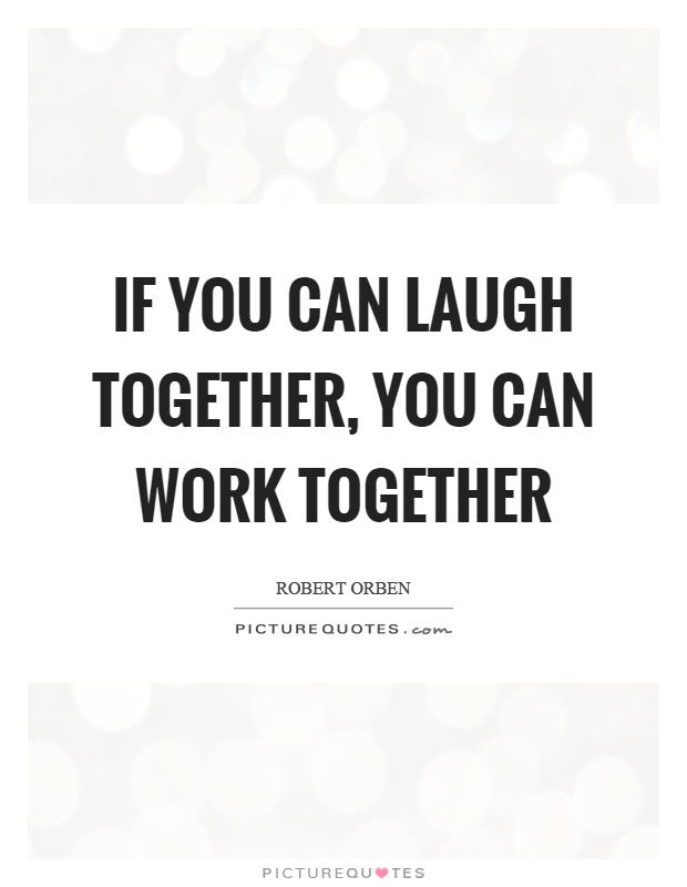 If you can laugh together, you can work together Picture Quote #1