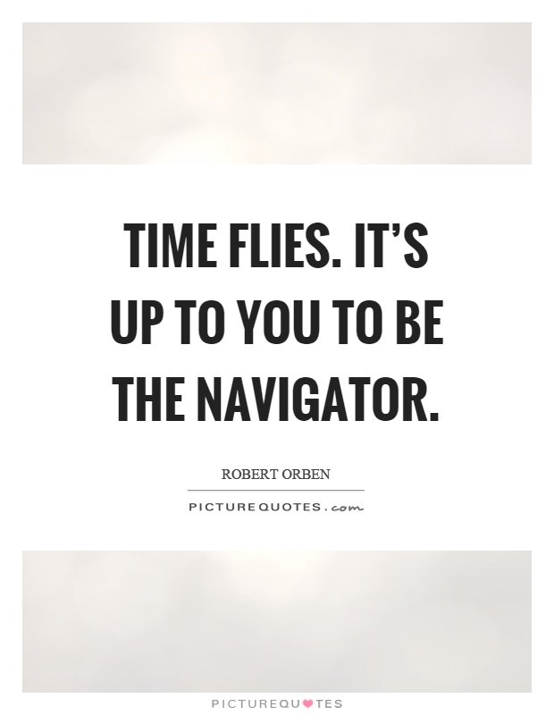 Time flies. It's up to you to be the navigator Picture Quote #1