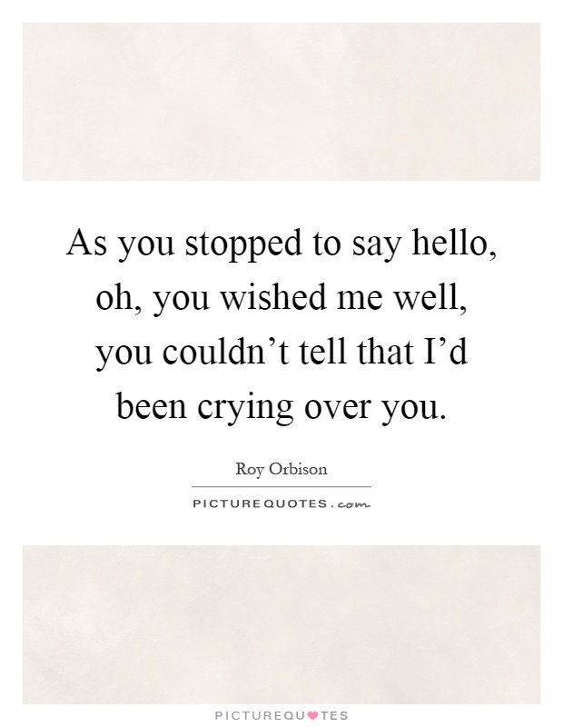 As you stopped to say hello, oh, you wished me well, you couldn't tell that I'd been crying over you Picture Quote #1