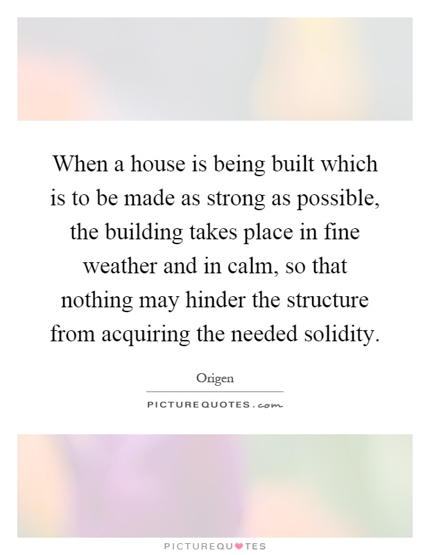 When a house is being built which is to be made as strong as possible, the building takes place in fine weather and in calm, so that nothing may hinder the structure from acquiring the needed solidity Picture Quote #1