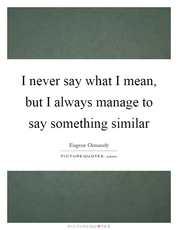 I never say what I mean, but I always manage to say something similar Picture Quote #1