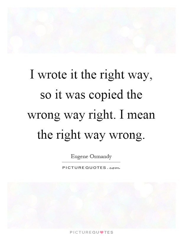 I wrote it the right way, so it was copied the wrong way right. I mean the right way wrong Picture Quote #1