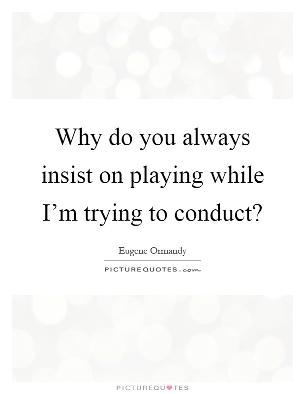 Why do you always insist on playing while I'm trying to conduct? Picture Quote #1