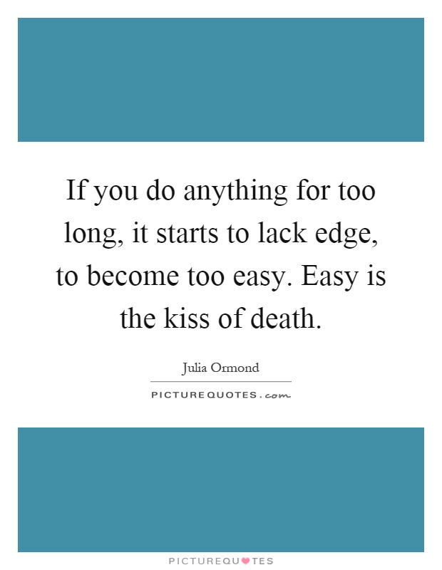 If you do anything for too long, it starts to lack edge, to become too easy. Easy is the kiss of death Picture Quote #1