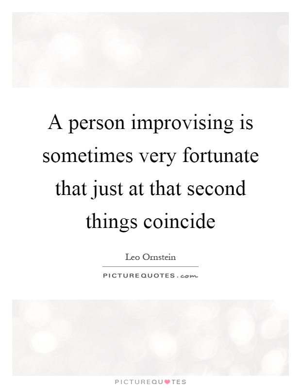 A person improvising is sometimes very fortunate that just at that second things coincide Picture Quote #1