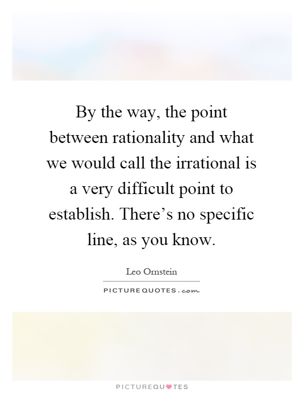 By the way, the point between rationality and what we would call the irrational is a very difficult point to establish. There's no specific line, as you know Picture Quote #1