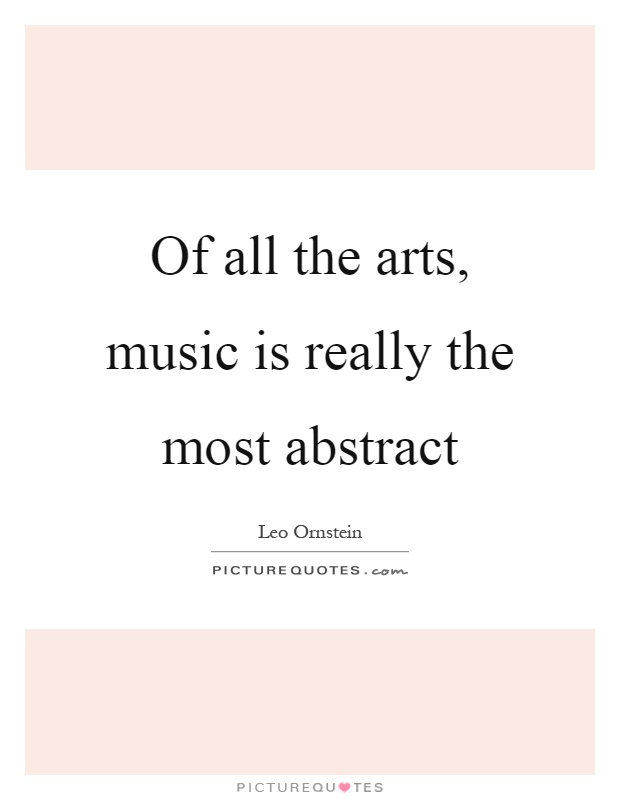 Of all the arts, music is really the most abstract Picture Quote #1