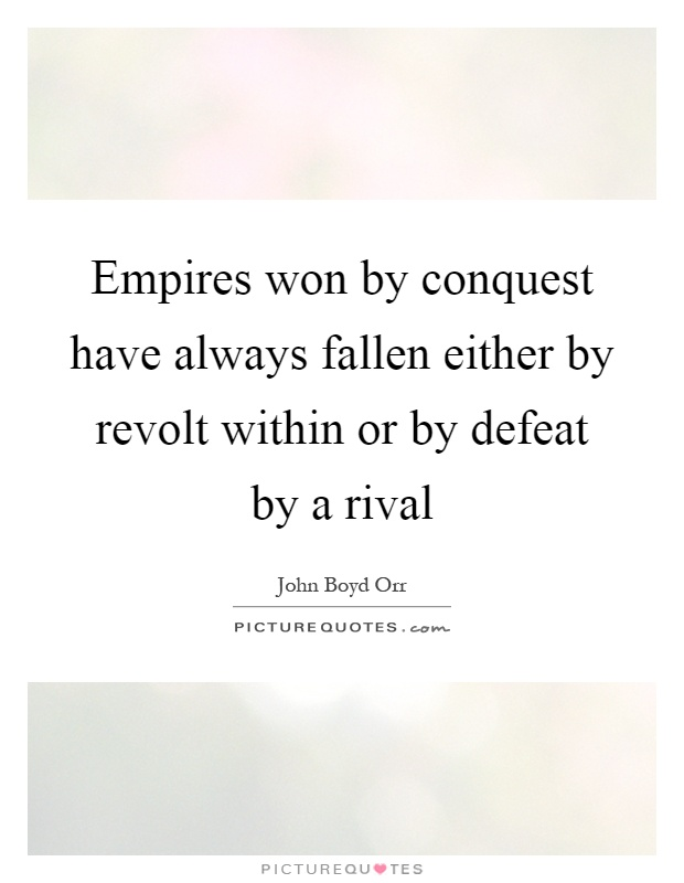 Empires won by conquest have always fallen either by revolt within or by defeat by a rival Picture Quote #1