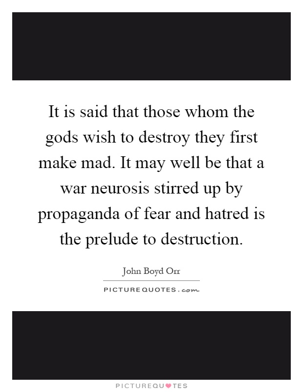 It is said that those whom the gods wish to destroy they first make mad. It may well be that a war neurosis stirred up by propaganda of fear and hatred is the prelude to destruction Picture Quote #1