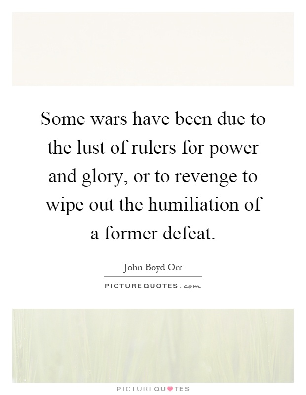 Some wars have been due to the lust of rulers for power and glory, or to revenge to wipe out the humiliation of a former defeat Picture Quote #1