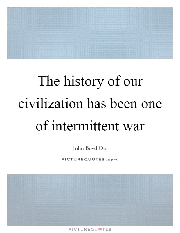 The history of our civilization has been one of intermittent war Picture Quote #1