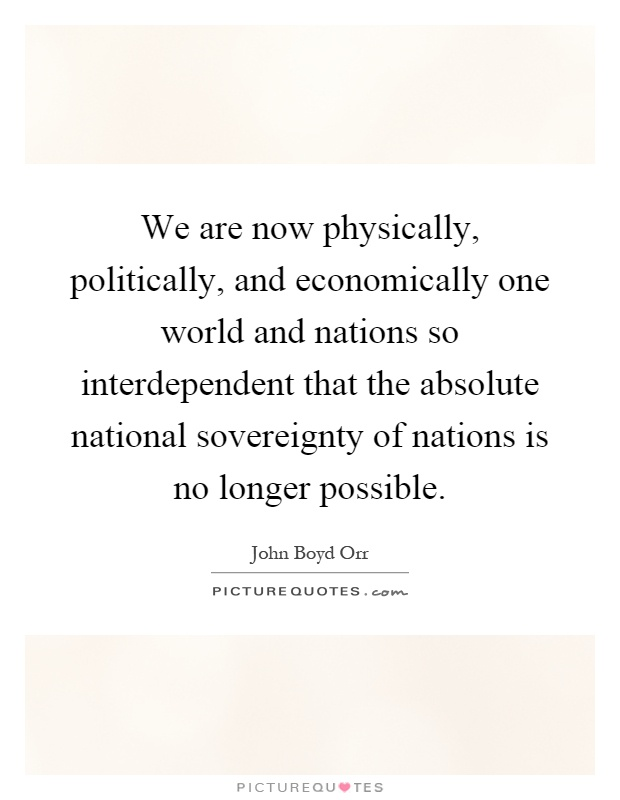 We are now physically, politically, and economically one world and nations so interdependent that the absolute national sovereignty of nations is no longer possible Picture Quote #1