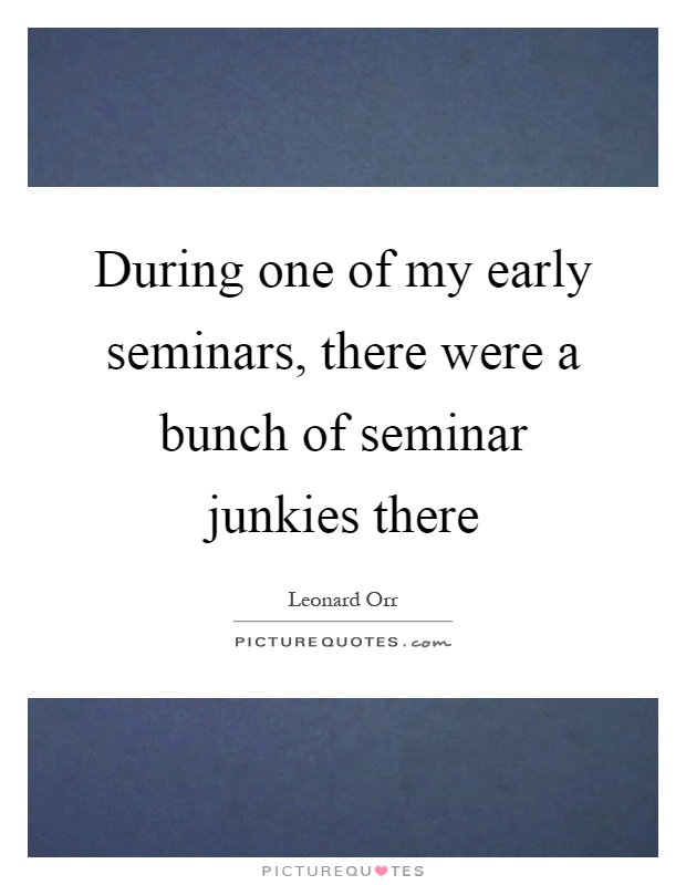 During one of my early seminars, there were a bunch of seminar junkies there Picture Quote #1
